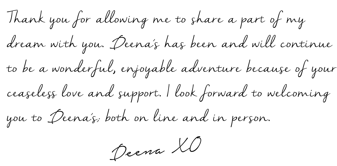 Thank you for allowing me to share a part of my dream with you. Deena's has been and will continue to be a wonderful, enjoyable adventure because of your ceaseless love and support. I look forward to welcoming you to Deena's; both on line and in person.